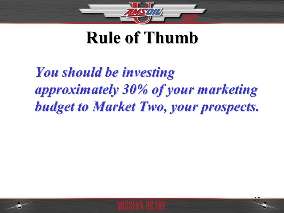 Rule of Thumb You should be investing approximately 30% of your marketing budget to Market Two, your prospects.