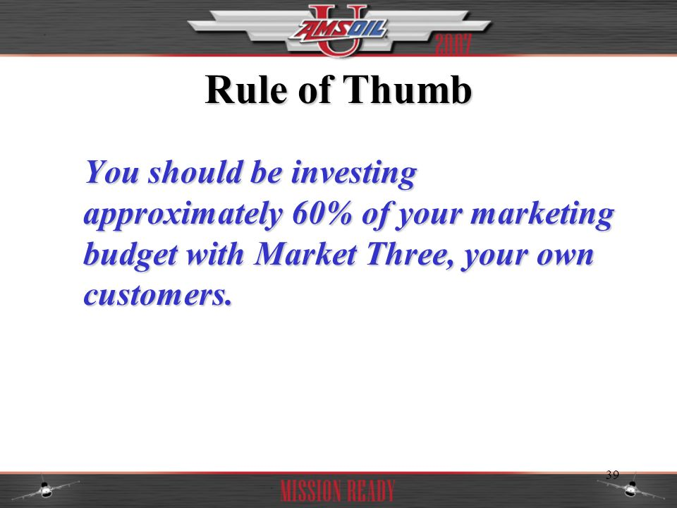 Rule of Thumb You should be investing approximately 60% of your marketing budget with Market Three, your own customers.