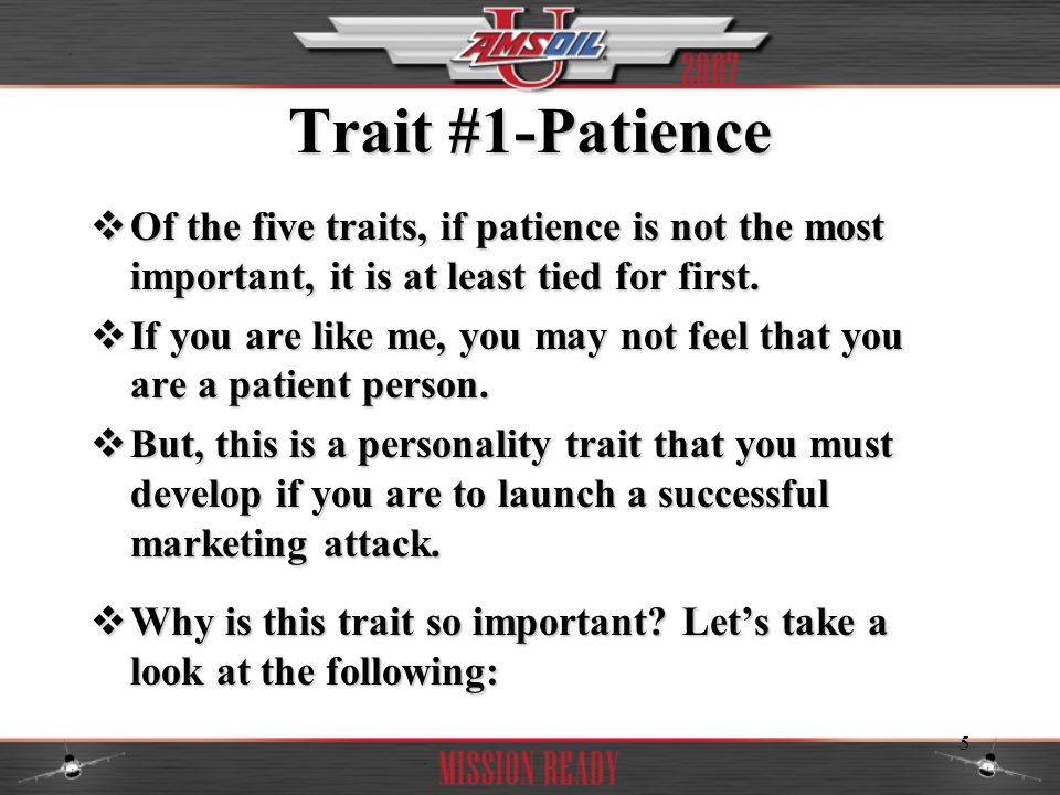 Trait #1-Patience Of the five traits, if patience is not the most important, it is at least tied for first.