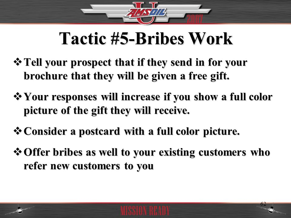 Tactic #5-Bribes Work Tell your prospect that if they send in for your brochure that they will be given a free gift.