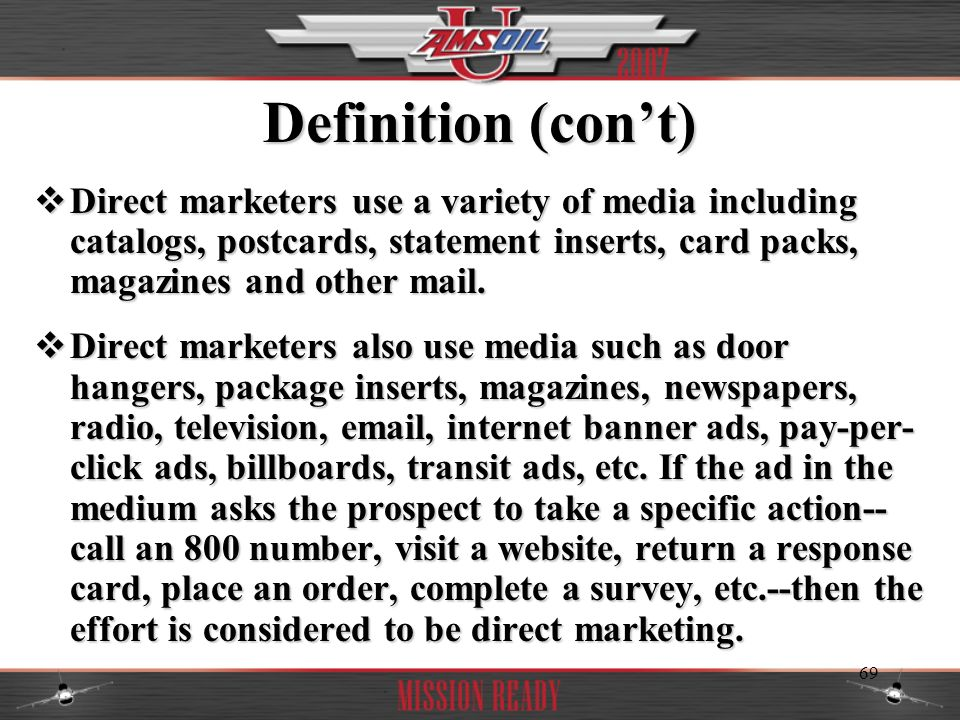Definition (con't) Direct marketers use a variety of media including catalogs, postcards, statement inserts, card packs, magazines and other mail.