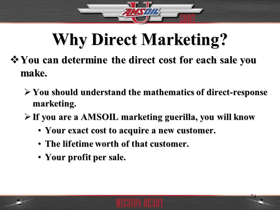 Why Direct Marketing You can determine the direct cost for each sale you make. You should understand the mathematics of direct-response marketing.