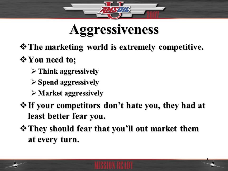 Aggressiveness The marketing world is extremely competitive.