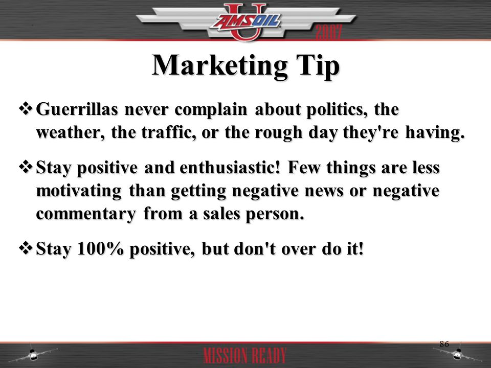 Marketing Tip Guerrillas never complain about politics, the weather, the traffic, or the rough day they re having.