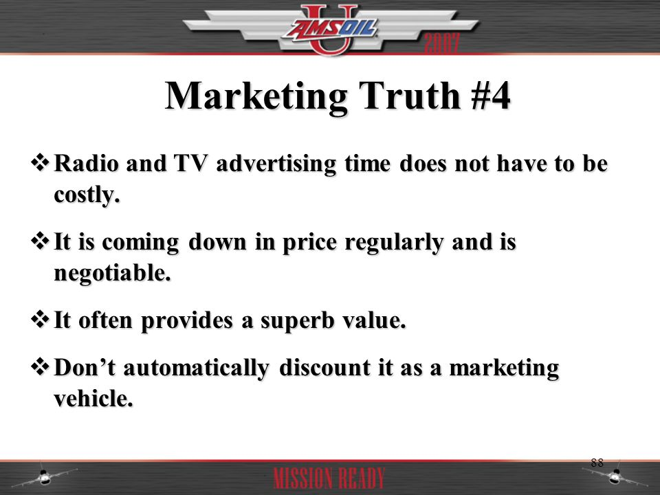 Marketing Truth #4 Radio and TV advertising time does not have to be costly. It is coming down in price regularly and is negotiable.