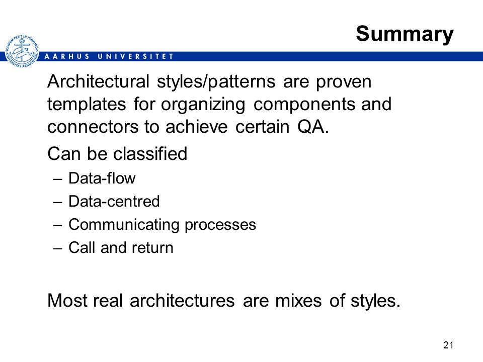 Summary Architectural styles/patterns are proven templates for organizing components and connectors to achieve certain QA.