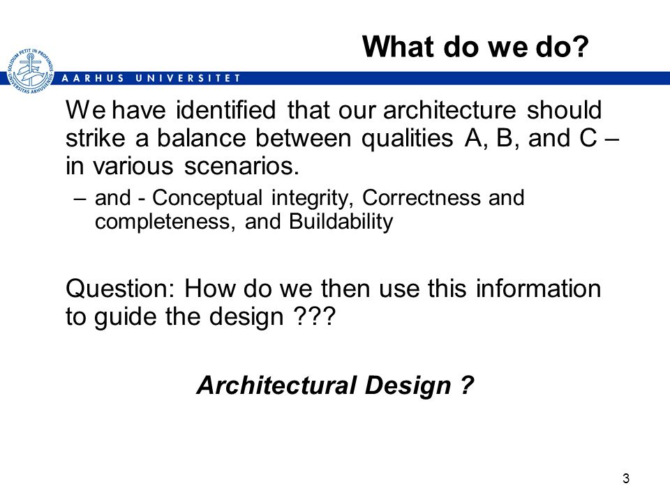 What do we do We have identified that our architecture should strike a balance between qualities A, B, and C – in various scenarios.