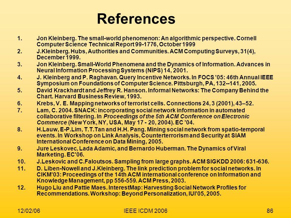 ReferencesJon Kleinberg. The small-world phenomenon: An algorithmic perspective. Cornell Computer Science Technical Report 99-1776, October 1999.