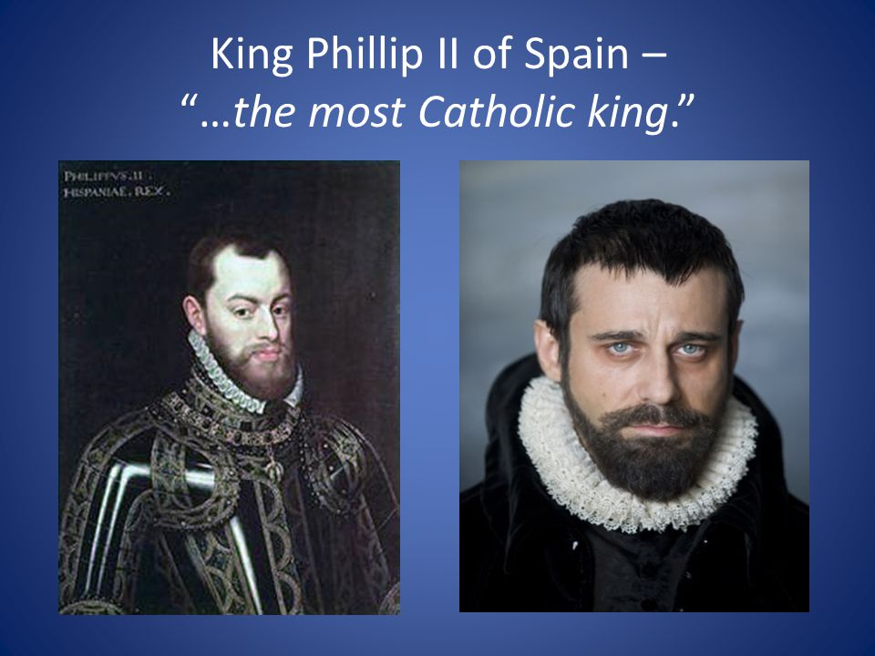 King Phillip II of Spain – …the most Catholic king.