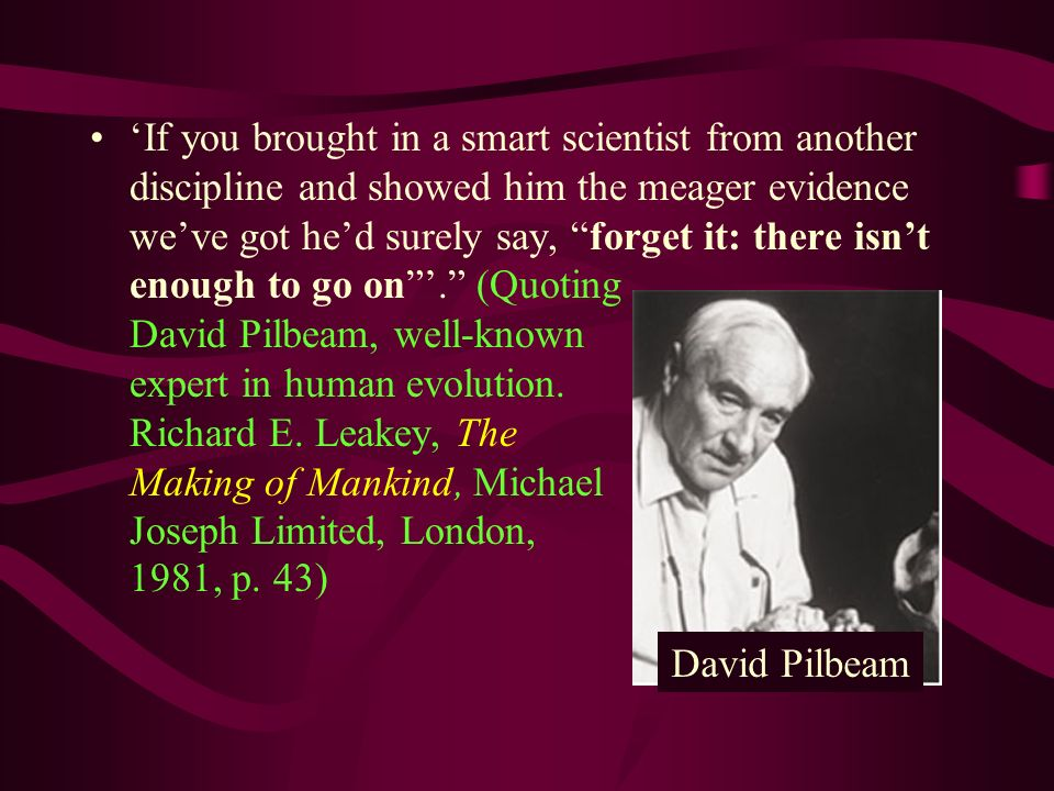 'If you brought in a smart scientist from another discipline and showed him the meager evidence we've got he'd surely say, forget it: there isn't enough to go on '. (Quoting David Pilbeam, well-known expert in human evolution. Richard E. Leakey, The Making of Mankind, Michael Joseph Limited, London, 1981, p. 43)