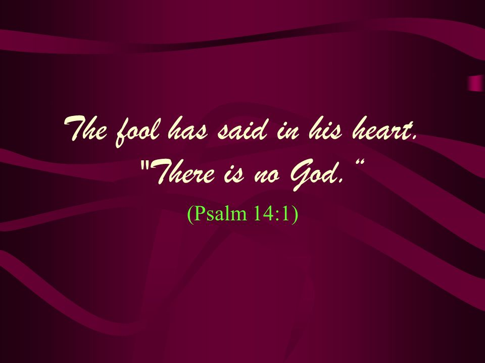 The fool has said in his heart. There is no God.