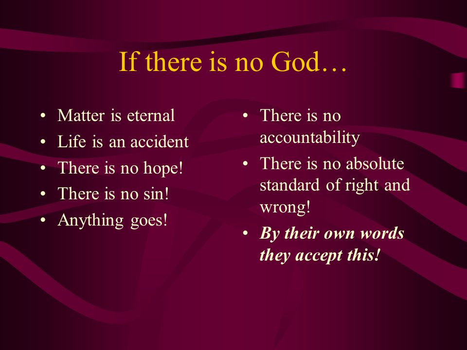 If there is no God… Matter is eternal Life is an accident