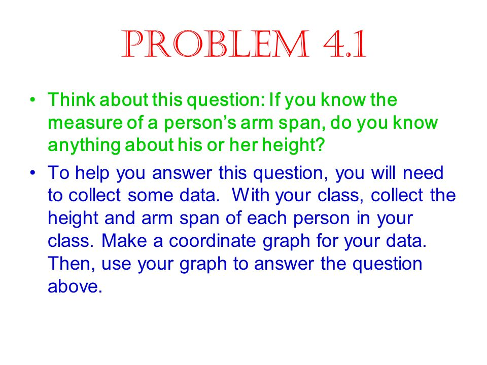 Problem 4.1 Think about this question: If you know the measure of a person's arm span, do you know anything about his or her height