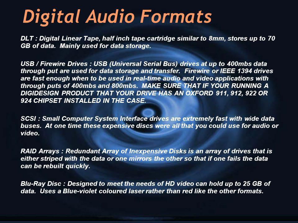 Digital Audio Formats DLT : Digital Linear Tape, half inch tape cartridge similar to 8mm, stores up to 70 GB of data. Mainly used for data storage.