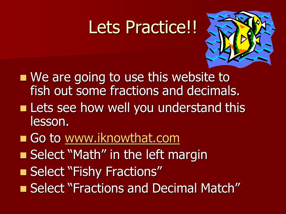 Lets Practice!! We are going to use this website to fish out some fractions and decimals. Lets see how well you understand this lesson.