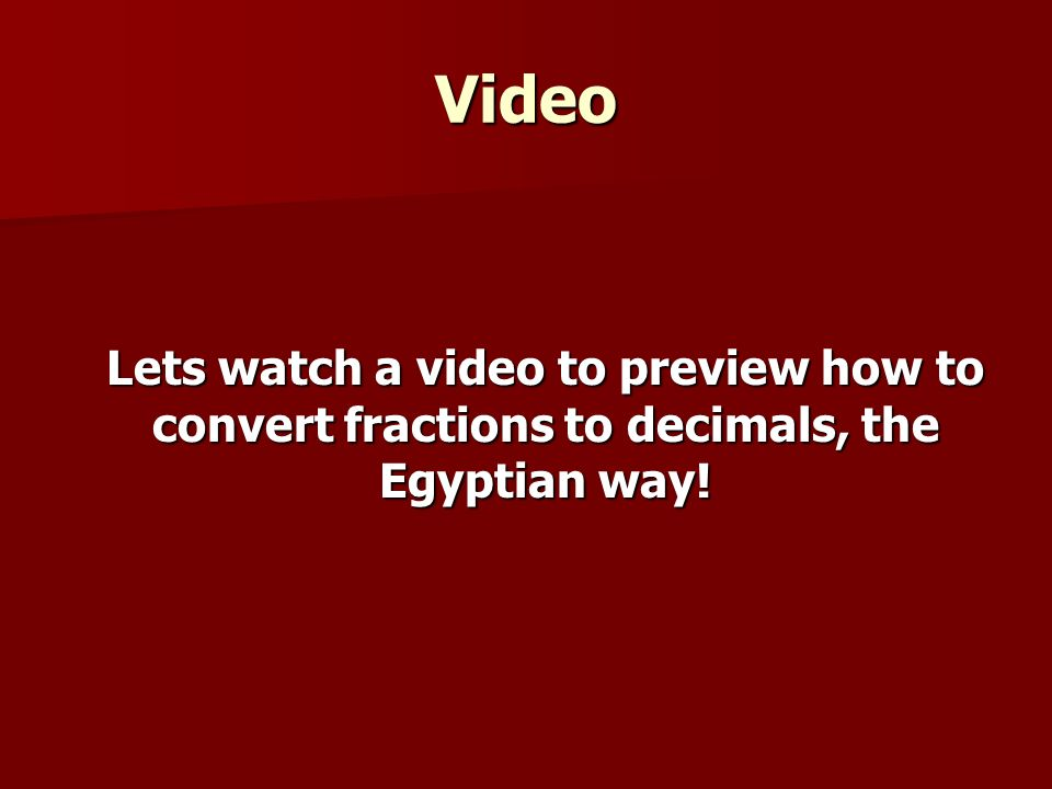 Video Lets watch a video to preview how to convert fractions to decimals, the Egyptian way!
