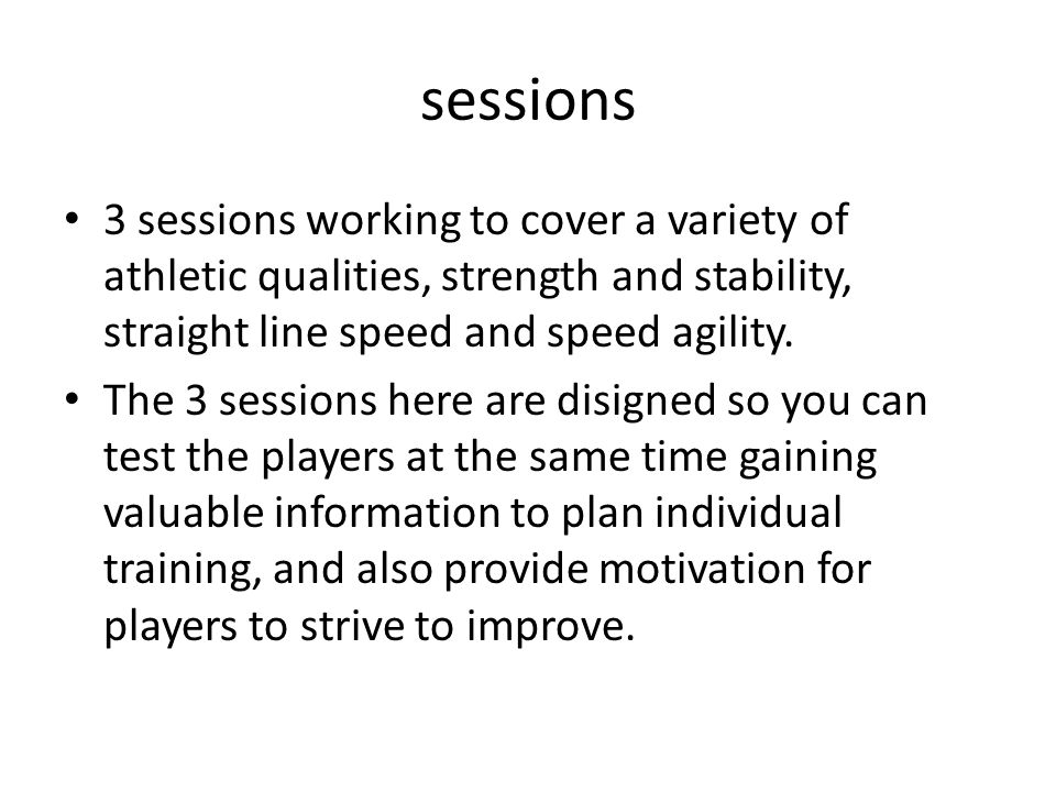 sessions 3 sessions working to cover a variety of athletic qualities, strength and stability, straight line speed and speed agility.