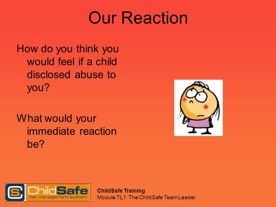 Our Reaction How do you think you would feel if a child disclosed abuse to you What would your immediate reaction be