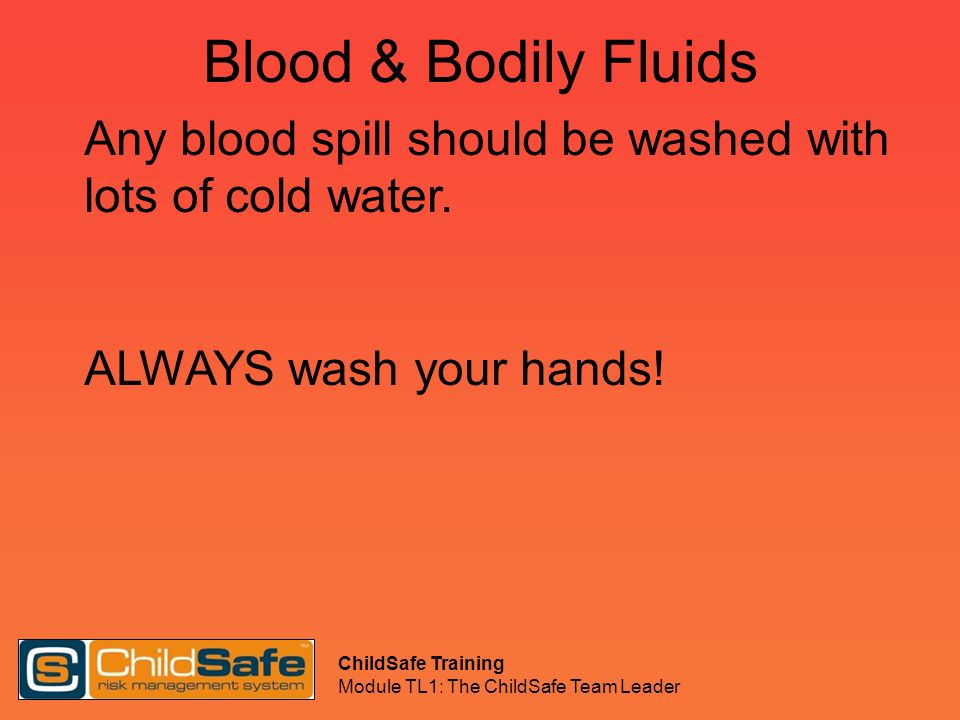 Blood & Bodily Fluids Any blood spill should be washed with lots of cold water. ALWAYS wash your hands!
