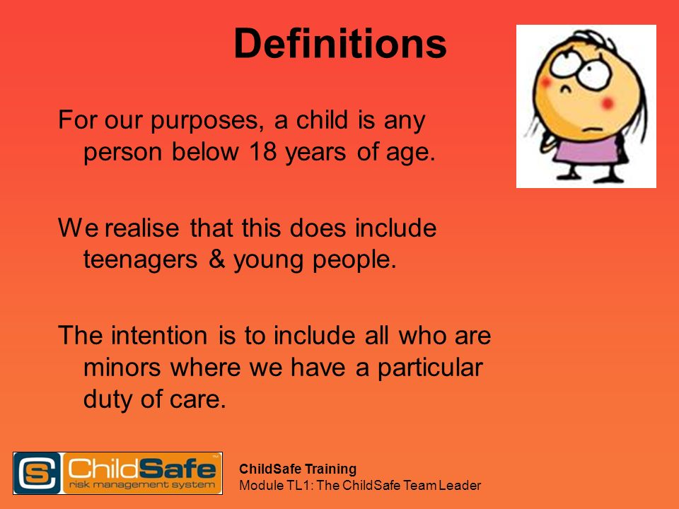 Definitions For our purposes, a child is any person below 18 years of age. We realise that this does include teenagers & young people.