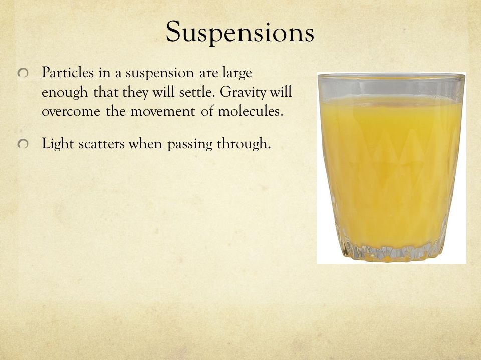 SuspensionsParticles in a suspension are large enough that they will settle. Gravity will overcome the movement of molecules.