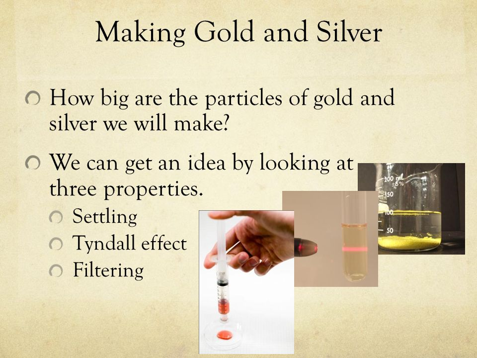 Making Gold and Silver How big are the particles of gold and silver we will make We can get an idea by looking at three properties.