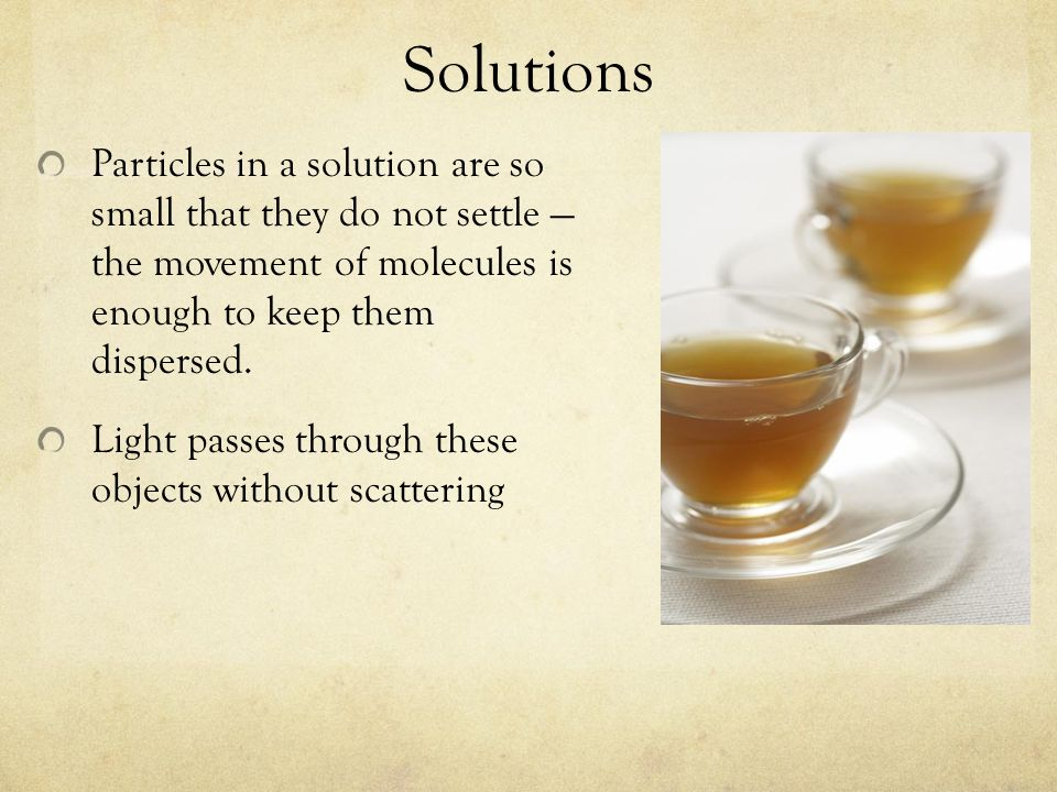 SolutionsParticles in a solution are so small that they do not settle — the movement of molecules is enough to keep them dispersed.