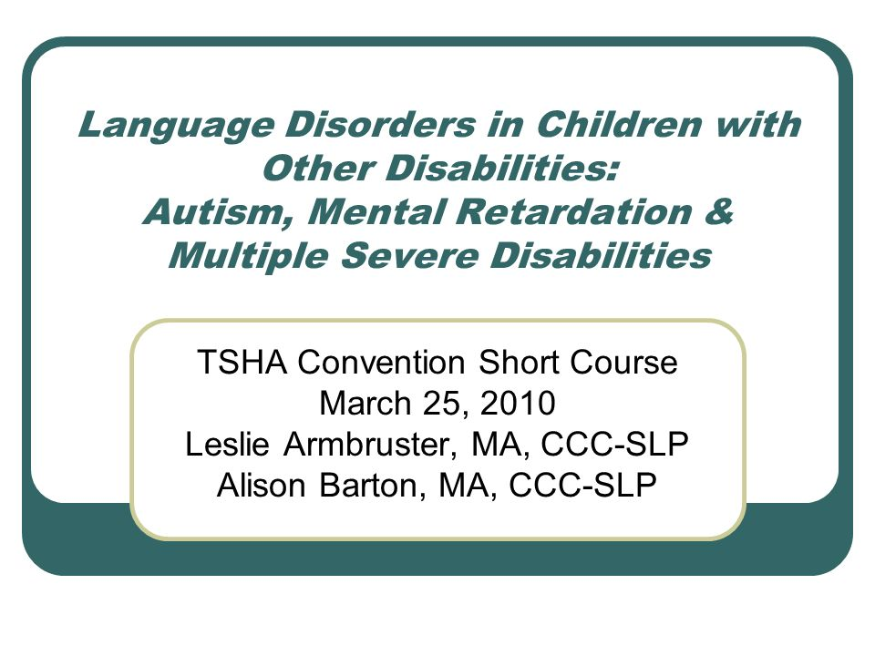 Language Disorders in Children with Other Disabilities: Autism, Mental Retardation & Multiple Severe Disabilities