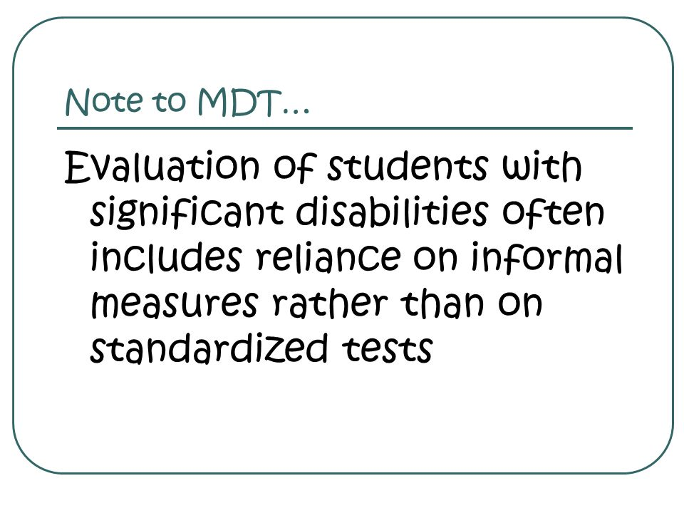 Note to MDT… Evaluation of students with significant disabilities often includes reliance on informal measures rather than on standardized tests.