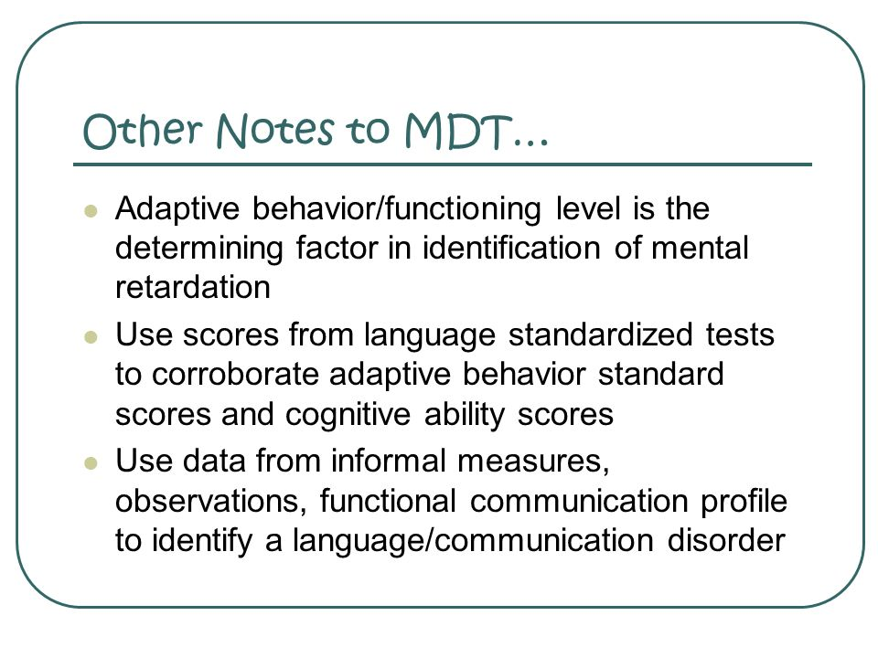 Other Notes to MDT… Adaptive behavior/functioning level is the determining factor in identification of mental retardation.