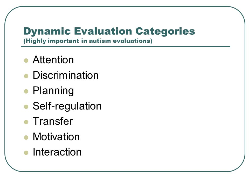 Dynamic Evaluation Categories (Highly important in autism evaluations)