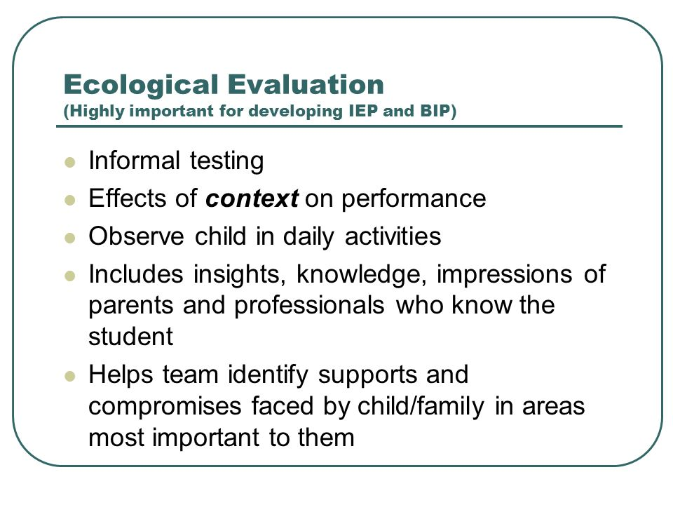 Ecological Evaluation (Highly important for developing IEP and BIP)