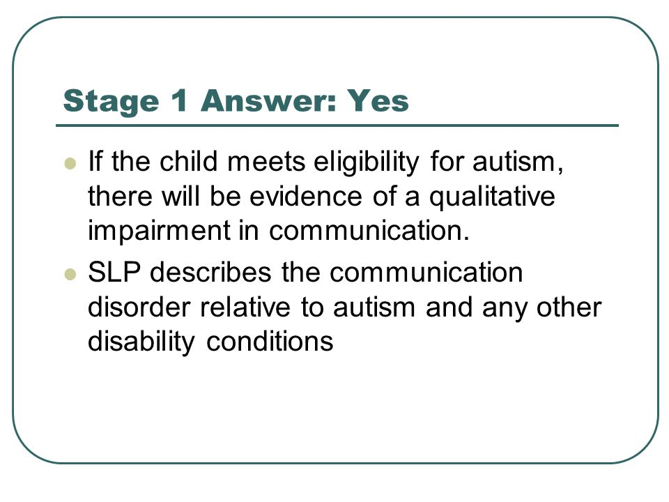 Stage 1 Answer: Yes If the child meets eligibility for autism, there will be evidence of a qualitative impairment in communication.
