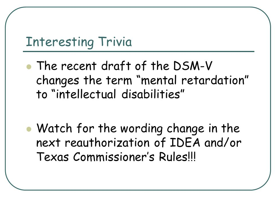 Interesting Trivia The recent draft of the DSM-V changes the term mental retardation to intellectual disabilities