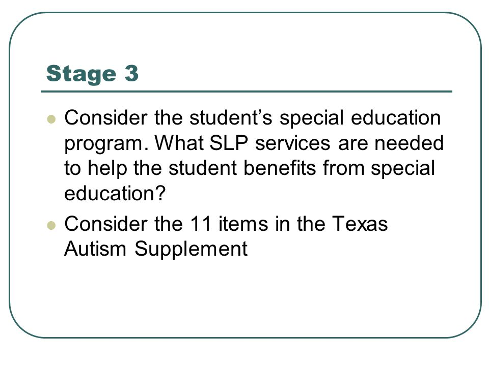 Stage 3 Consider the student's special education program. What SLP services are needed to help the student benefits from special education