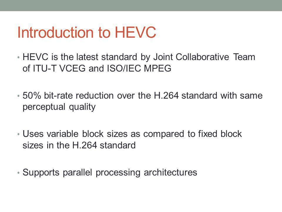 Introduction to HEVC HEVC is the latest standard by Joint Collaborative Team of ITU-T VCEG and ISO/IEC MPEG.