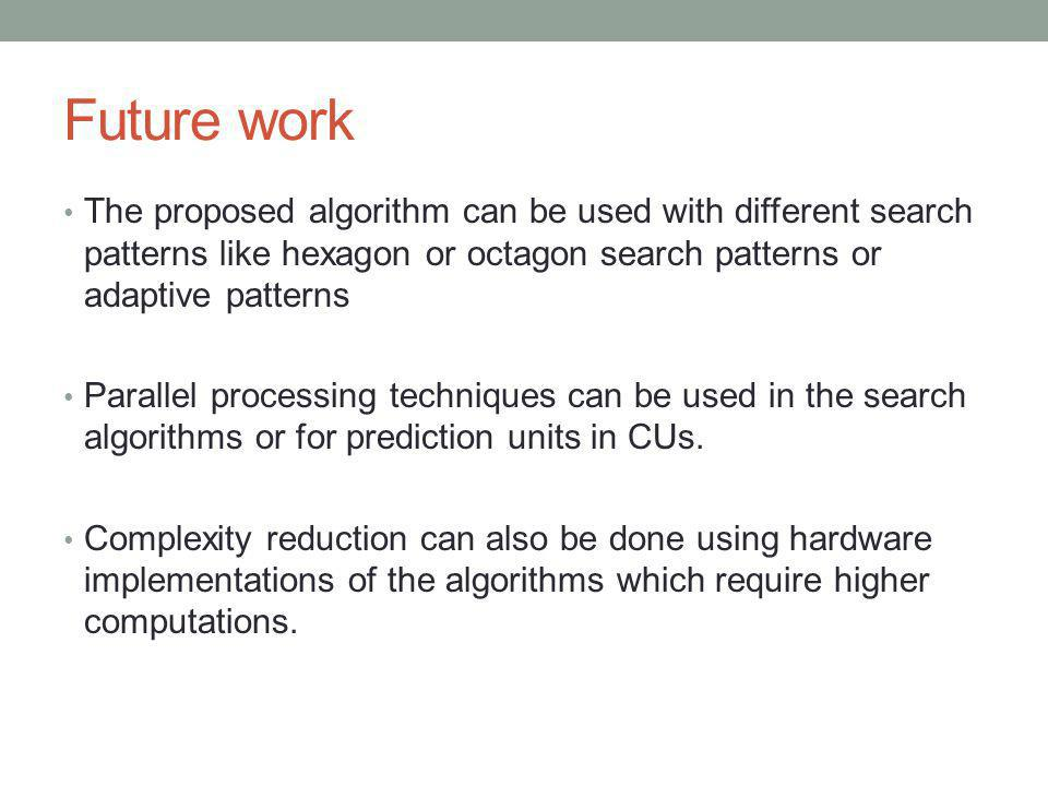 Future work The proposed algorithm can be used with different search patterns like hexagon or octagon search patterns or adaptive patterns.