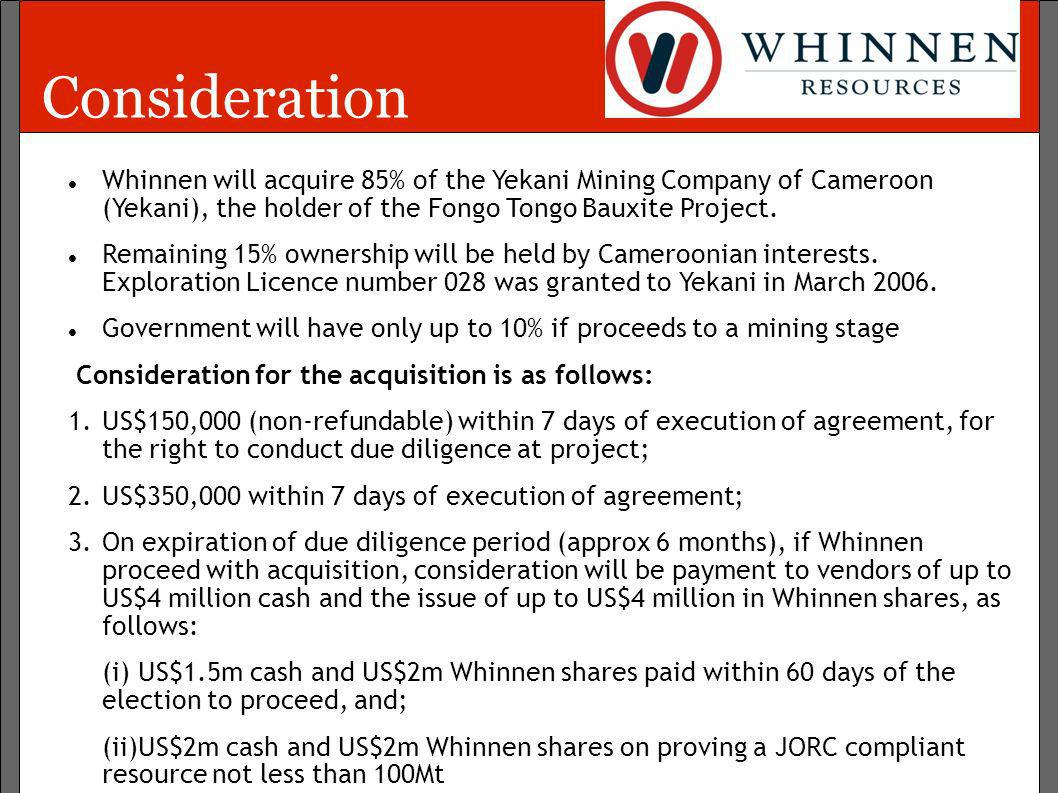 ConsiderationWhinnen will acquire 85% of the Yekani Mining Company of Cameroon (Yekani), the holder of the Fongo Tongo Bauxite Project.