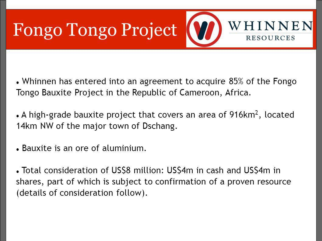 Fongo Tongo Project Whinnen has entered into an agreement to acquire 85% of the Fongo Tongo Bauxite Project in the Republic of Cameroon, Africa.