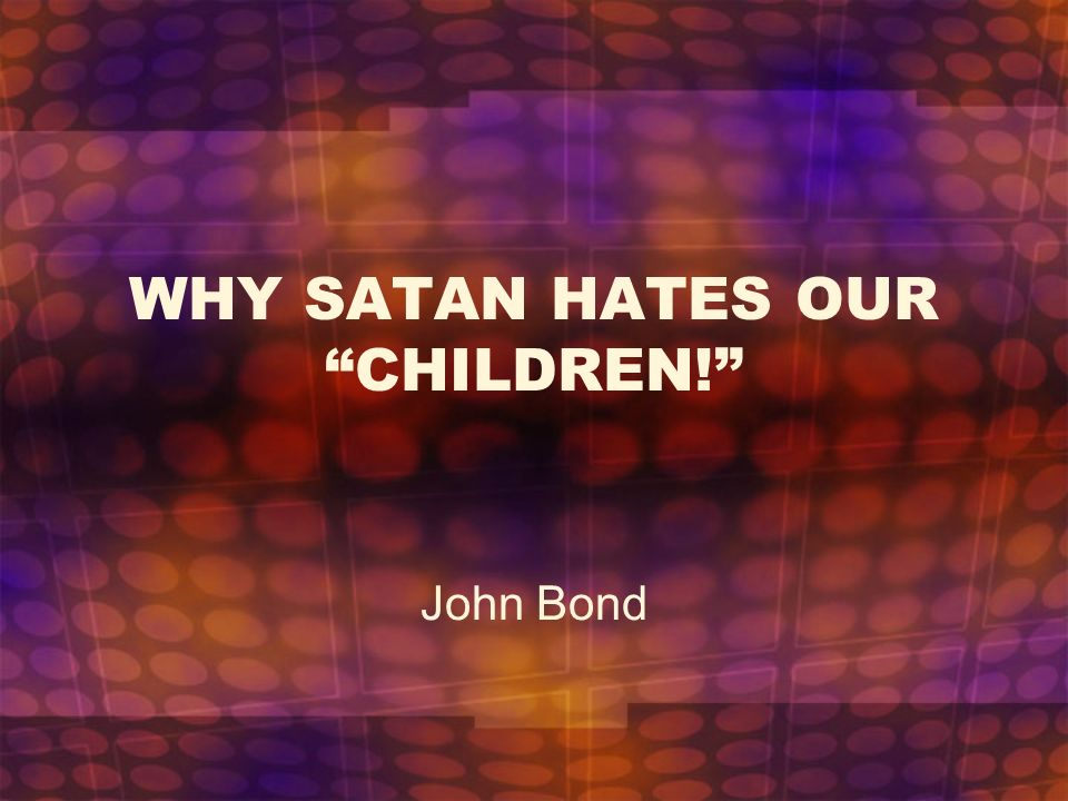 WHY SATAN HATES OUR CHILDREN!