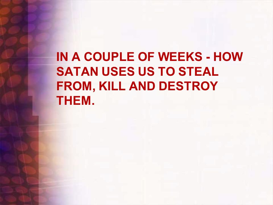 IN A COUPLE OF WEEKS - HOW SATAN USES US TO STEAL FROM, KILL AND DESTROY THEM.