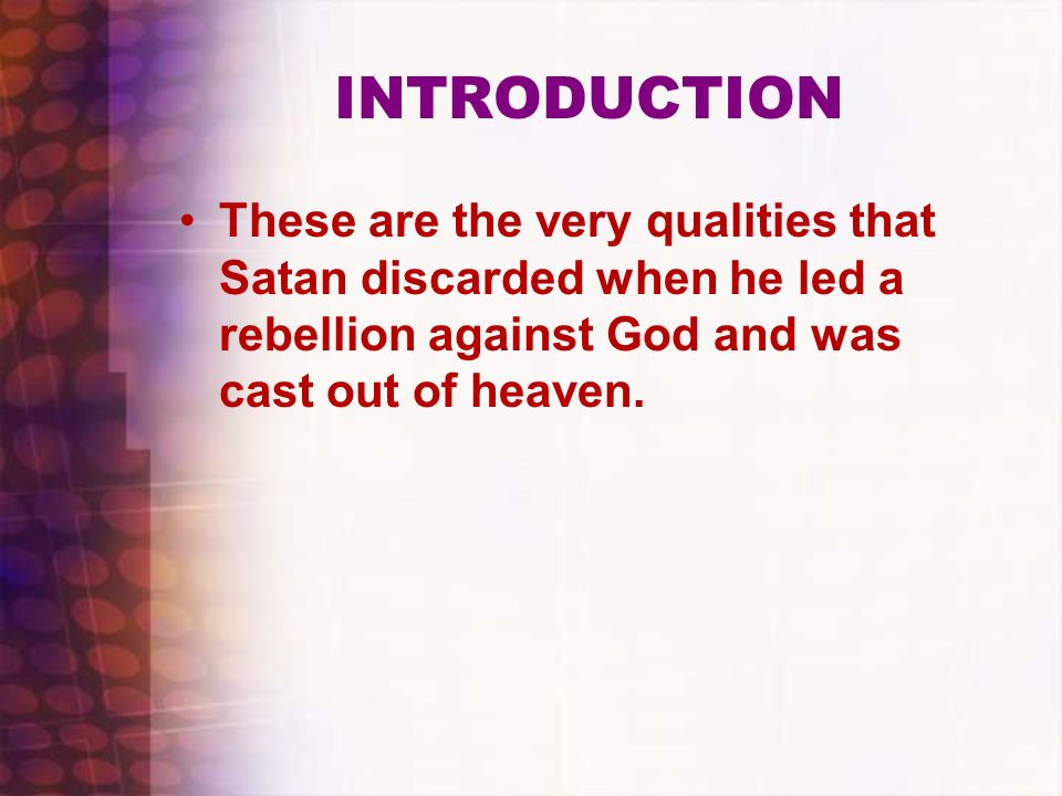INTRODUCTIONThese are the very qualities that Satan discarded when he led a rebellion against God and was cast out of heaven.
