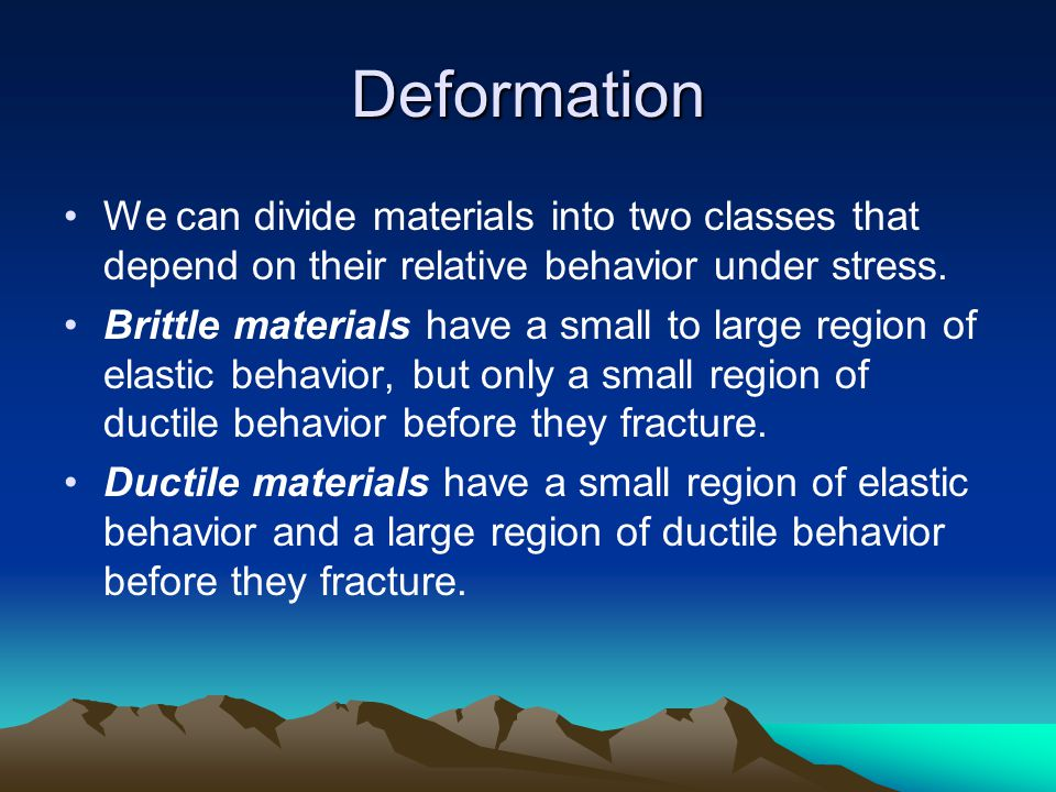 Deformation We can divide materials into two classes that depend on their relative behavior under stress.