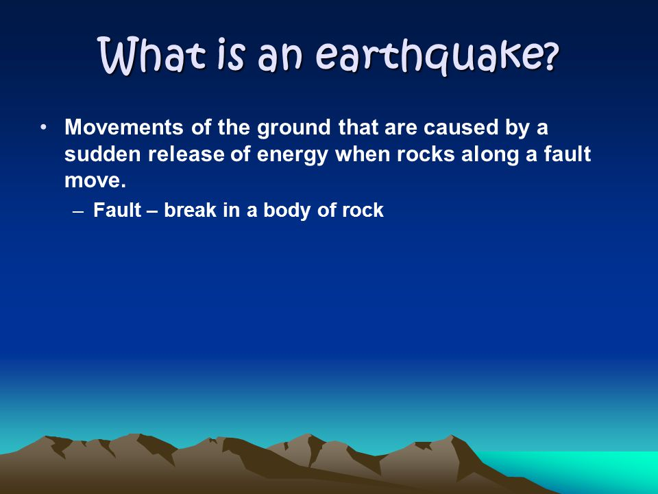 What is an earthquake Movements of the ground that are caused by a sudden release of energy when rocks along a fault move.