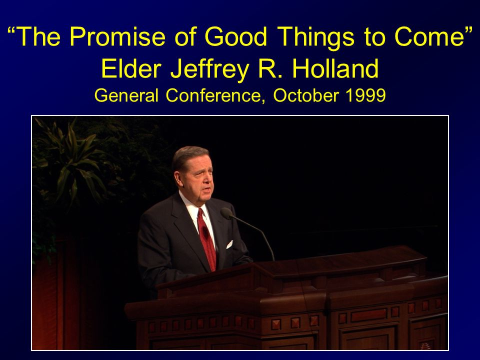 The Promise of Good Things to Come Elder Jeffrey R