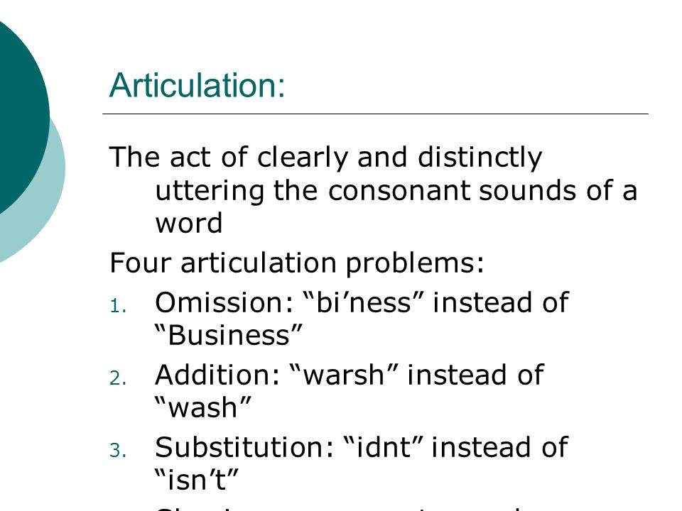 Articulation: The act of clearly and distinctly uttering the consonant sounds of a word. Four articulation problems: