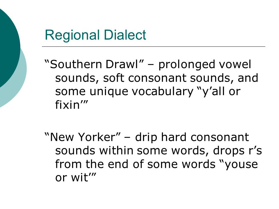 Regional Dialect Southern Drawl – prolonged vowel sounds, soft consonant sounds, and some unique vocabulary y'all or fixin'