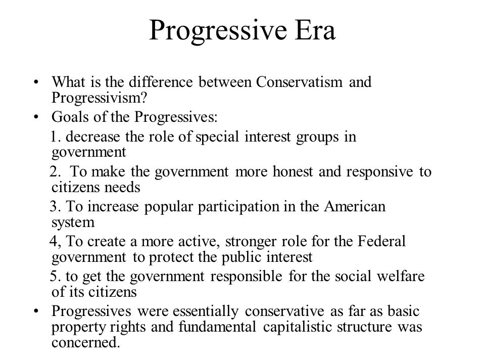 Progressive Era What is the difference between Conservatism and Progressivism Goals of the Progressives: