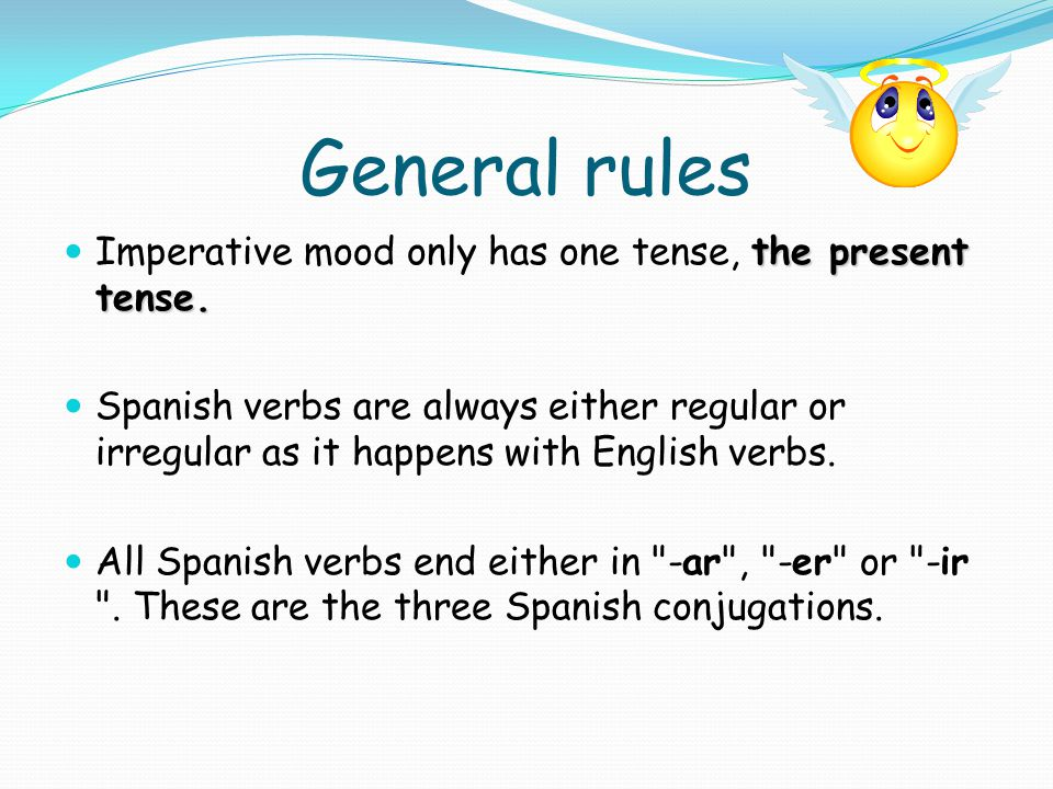 General rules Imperative mood only has one tense, the present tense.