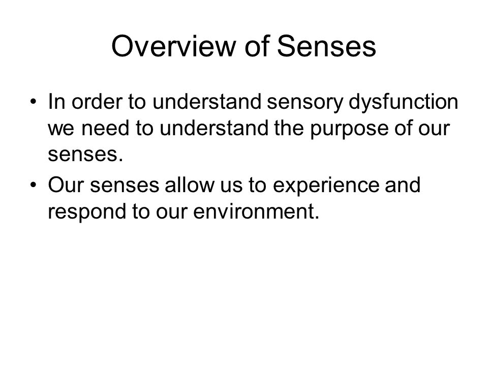 Overview of Senses In order to understand sensory dysfunction we need to understand the purpose of our senses.